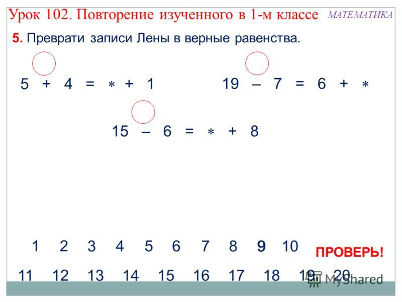 5. Преврати записи Лены в верные равенства. МАТЕМАТИКА 5 + 4 = + 1 19 – 7 = 6 + 15 – 6 = + 8 ПРОВЕРЬ! Урок 102. Повторение изученного в 1-м классе