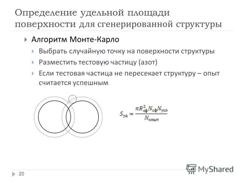 Определение удельной площади поверхности для сгенерированной структуры Алгоритм Монте - Карло Выбрать случайную точку на поверхности структуры Разместить тестовую частицу ( азот ) Если тестовая частица не пересекает структуру – опыт считается успешны