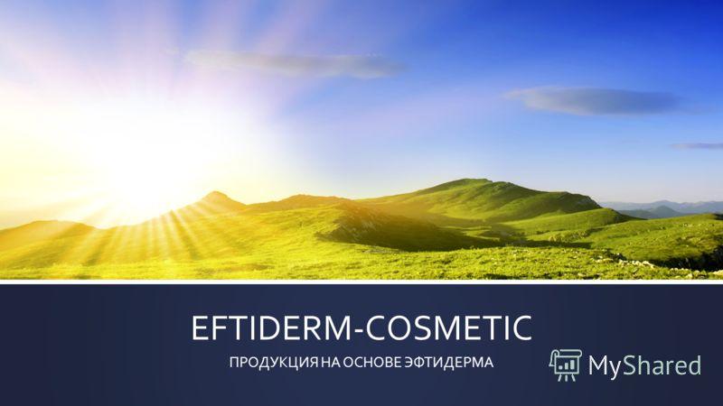 EFTIDERM-COSMETIC ПРОДУКЦИЯ НА ОСНОВЕ ЭФТИДЕРМА