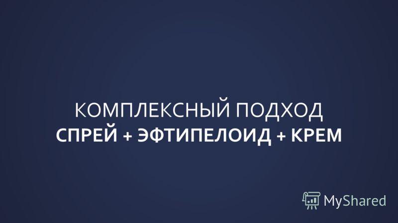 КОМПЛЕКСНЫЙ ПОДХОД СПРЕЙ + ЭФТИПЕЛОИД + КРЕМ