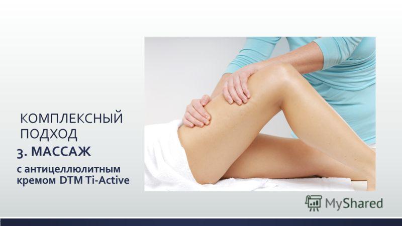 КОМПЛЕКСНЫЙ ПОДХОД 3. МАССАЖ с антицеллюлитным кремом DTM Ti-Active