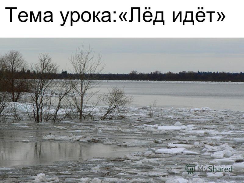 Тема урока:«Лёд идёт»