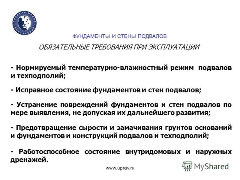 www.uprav.ru - Нормируемый температурно-влажностный режим подвалов и техподполий; - Исправное состояние фундаментов и стен подвалов; - Устранение повреждений фундаментов и стен подвалов по мере выявления, не допуская их дальнейшего развития; - Предот