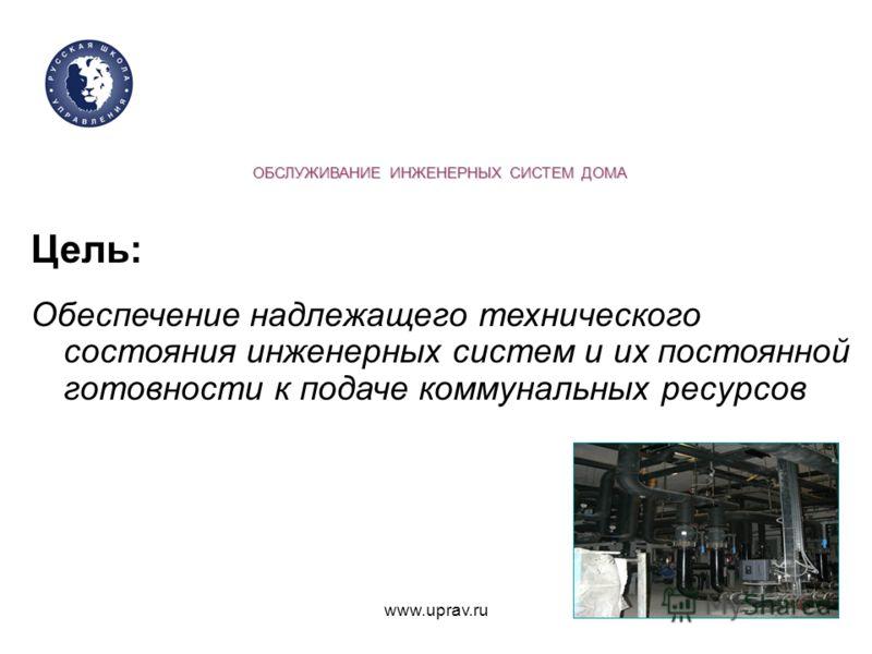 www.uprav.ru ОБСЛУЖИВАНИЕ ИНЖЕНЕРНЫХ СИСТЕМ ДОМА Цель: Обеспечение надлежащего технического состояния инженерных систем и их постоянной готовности к подаче коммунальных ресурсов