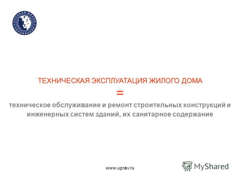 www.uprav.ru ТЕХНИЧЕСКАЯ ЭКСПЛУАТАЦИЯ ЖИЛОГО ДОМА ТЕХНИЧЕСКАЯ ЭКСПЛУАТАЦИЯ ЖИЛОГО ДОМА = техническое обслуживание и ремонт строительных конструкций и инженерных систем зданий, их санитарное содержание