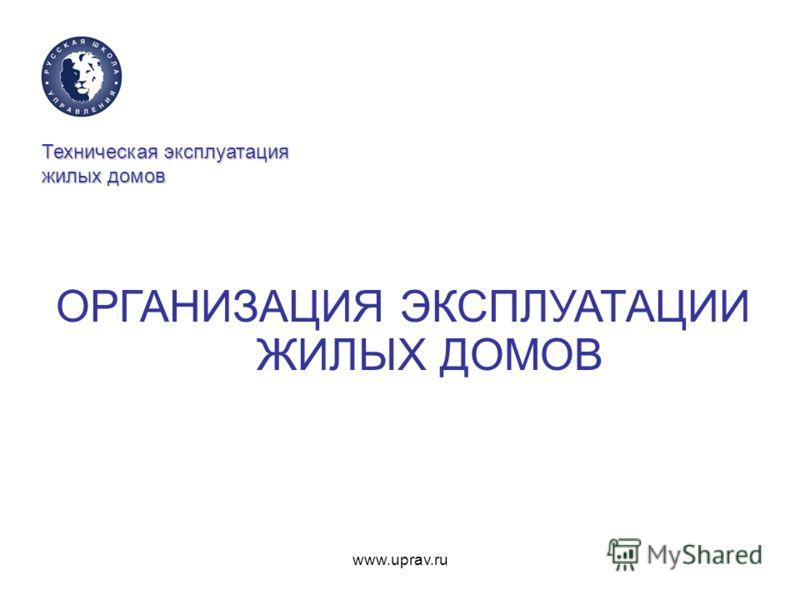 www.uprav.ru Техническая эксплуатация жилых домов ОРГАНИЗАЦИЯ ЭКСПЛУАТАЦИИ ЖИЛЫХ ДОМОВ