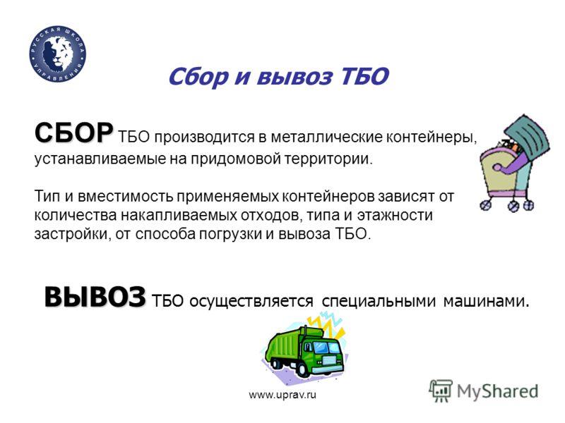www.uprav.ru Сбор и вывоз ТБО СБОР СБОР ТБО производится в металлические контейнеры, устанавливаемые на придомовой территории. Тип и вместимость применяемых контейнеров зависят от количества накапливаемых отходов, типа и этажности застройки, от спосо