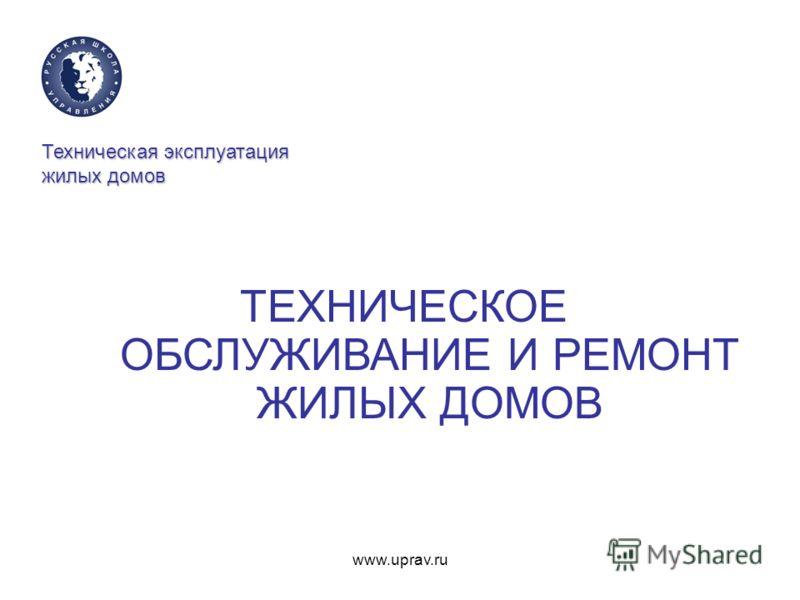 www.uprav.ru Техническая эксплуатация жилых домов ТЕХНИЧЕСКОЕ ОБСЛУЖИВАНИЕ И РЕМОНТ ЖИЛЫХ ДОМОВ