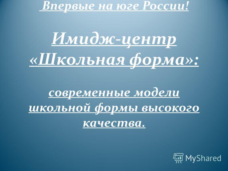 Впервые на юге России! Имидж-центр «Школьная форма»: современные модели школьной формы высокого качества.
