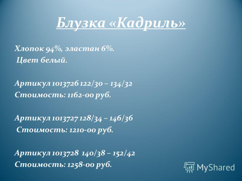 Блузка «Кадриль» Хлопок 94%, эластан 6%. Цвет белый. Артикул 1013726 122/30 – 134/32 Стоимость: 1162-00 руб. Артикул 1013727 128/34 – 146/36 Стоимость: 1210-00 руб. Артикул 1013728 140/38 – 152/42 Стоимость: 1258-00 руб.