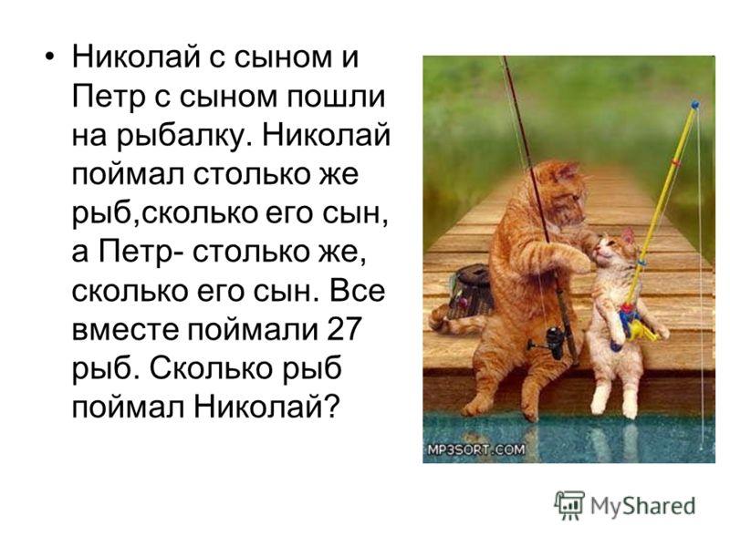 Николай с сыном и Петр с сыном пошли на рыбалку. Николай поймал столько же рыб,сколько его сын, а Петр- столько же, сколько его сын. Все вместе поймали 27 рыб. Сколько рыб поймал Николай?