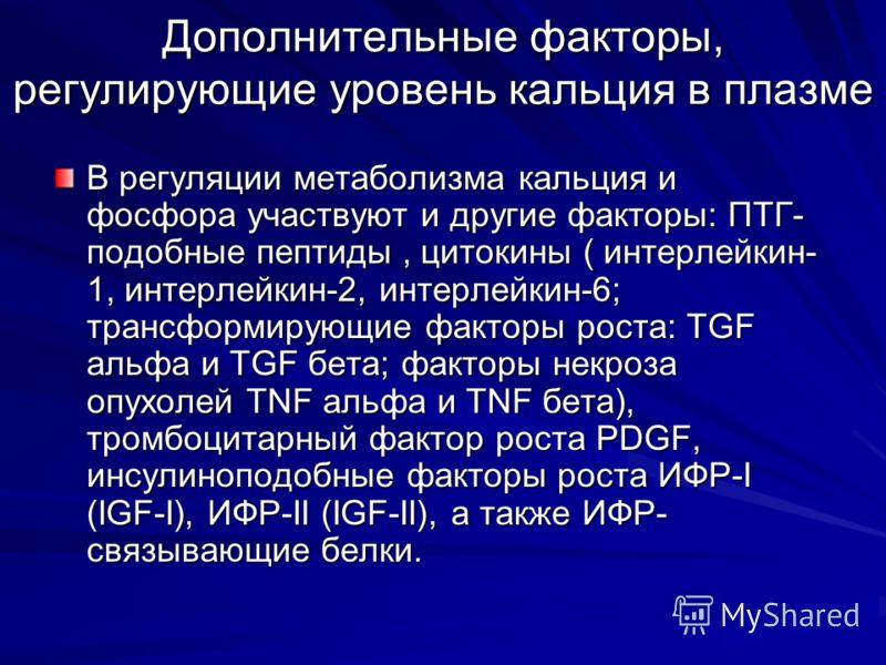 Дополнительные факторы, регулирующие уровень кальция в плазме В регуляции метаболизма кальция и фосфора участвуют и другие факторы: ПТГ- подобные пептиды, цитокины ( интерлейкин- 1, интерлейкин-2, интерлейкин-6; трансформирующие факторы роста: TGF ал