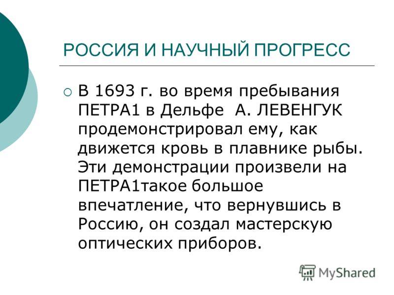 РОССИЯ И НАУЧНЫЙ ПРОГРЕСС В 1693 г. во время пребывания ПЕТРА1 в Дельфе А. ЛЕВЕНГУК продемонстрировал ему, как движется кровь в плавнике рыбы. Эти демонстрации произвели на ПЕТРА1такое большое впечатление, что вернувшись в Россию, он создал мастерску