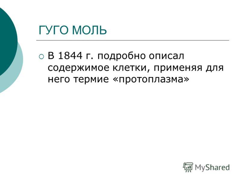 ГУГО МОЛЬ В 1844 г. подробно описал содержимое клетки, применяя для него термие «протоплазма»