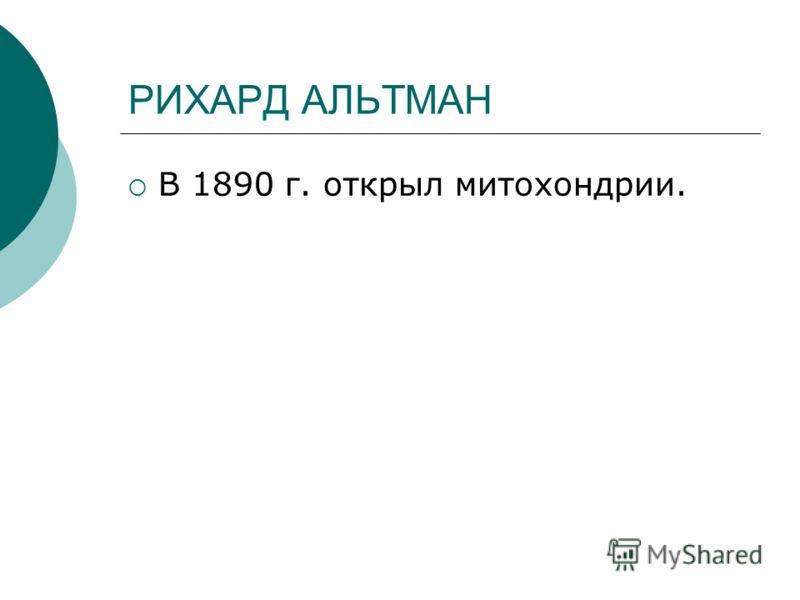 РИХАРД АЛЬТМАН В 1890 г. открыл митохондрии.