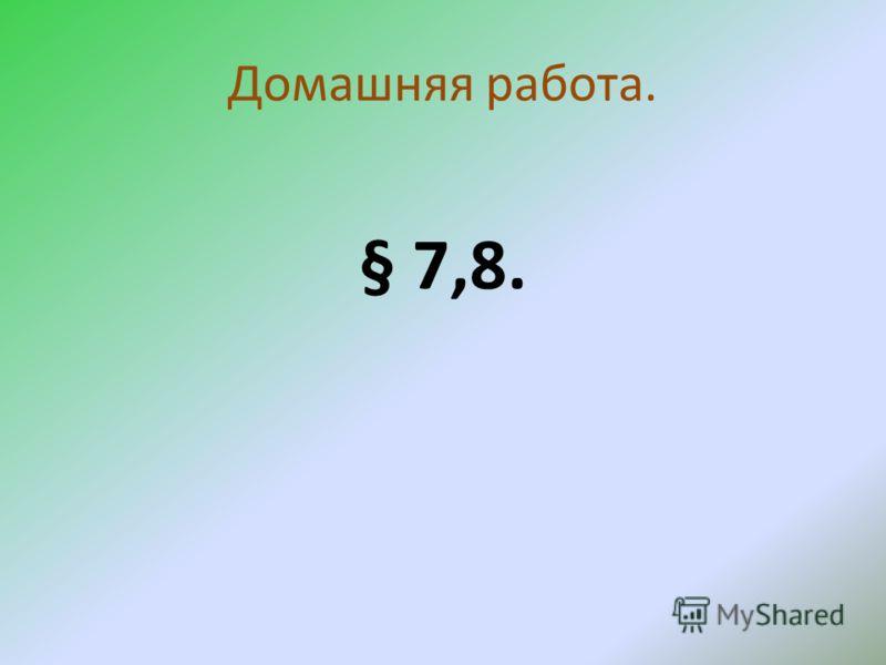 Домашняя работа. § 7,8.