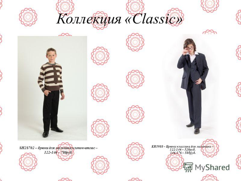Коллекция «Classic» SH2S702 – брюки для мальчика хлопок-атлас – 122-146 – 780руб. KR5988 – Брюки классика для мальчика – 122-146 – 520руб. 146-176 – 580руб.