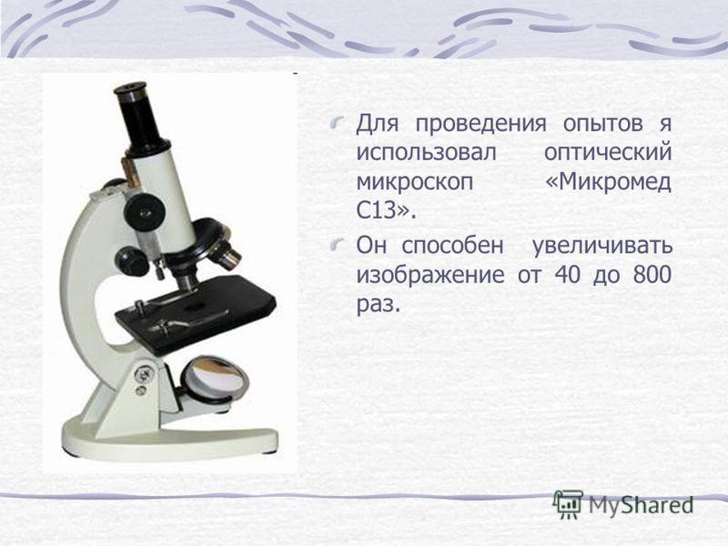 Для проведения опытов я использовал оптический микроскоп «Микромед С13». Он способен увеличивать изображение от 40 до 800 раз.