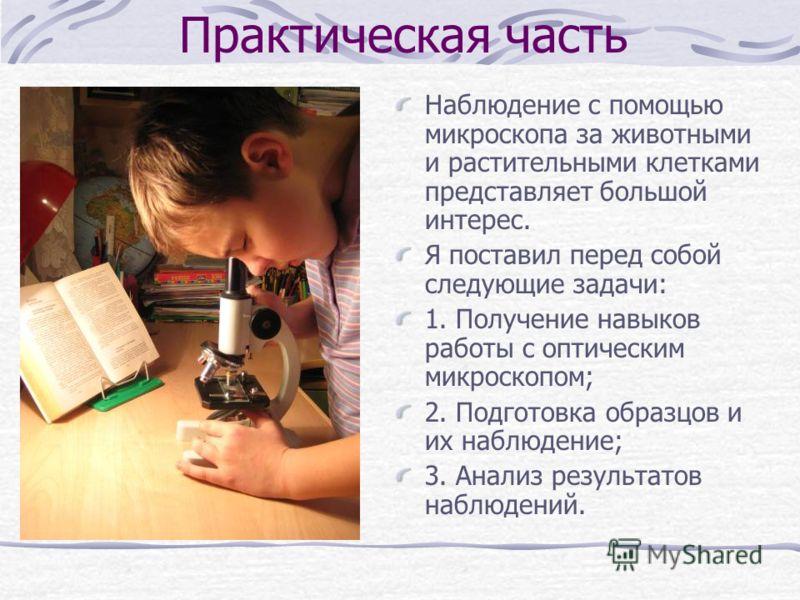 Наблюдение с помощью микроскопа за животными и растительными клетками представляет большой интерес. Я поставил перед собой следующие задачи: 1. Получение навыков работы с оптическим микроскопом; 2. Подготовка образцов и их наблюдение; 3. Анализ резул