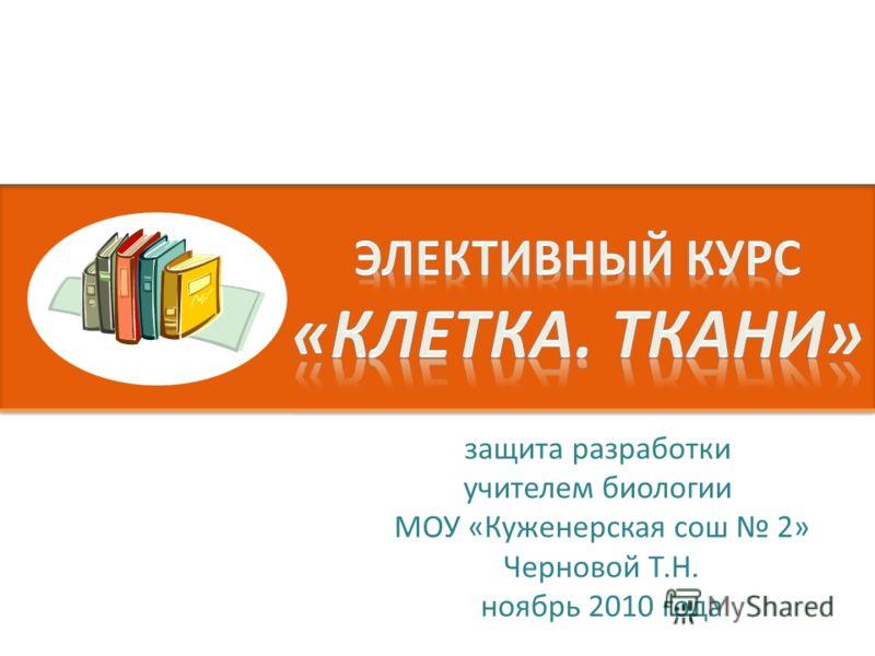 защита разработки учителем биологии МОУ «Куженерская сош 2» Черновой Т.Н. ноябрь 2010 года