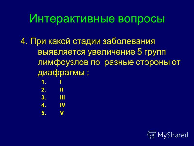 Интерактивные вопросы 4. При какой стадии заболевания выявляется увеличение 5 групп лимфоузлов по разные стороны от диафрагмы : 1.I 2.II 3.III 4.IV 5.V