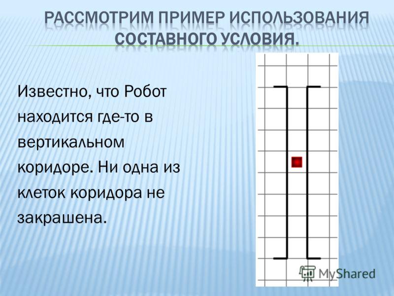 Известно, что Робот находится где-то в вертикальном коридоре. Ни одна из клеток коридора не закрашена.