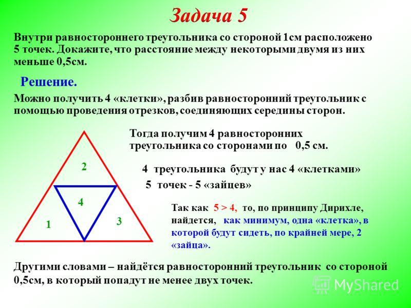 Внутри равностороннего треугольника со стороной 1см расположено 5 точек. Докажите, что расстояние между некоторыми двумя из них меньше 0,5см. Можно получить 4 «клетки», разбив равносторонний треугольник с помощью проведения отрезков, соединяющих сере