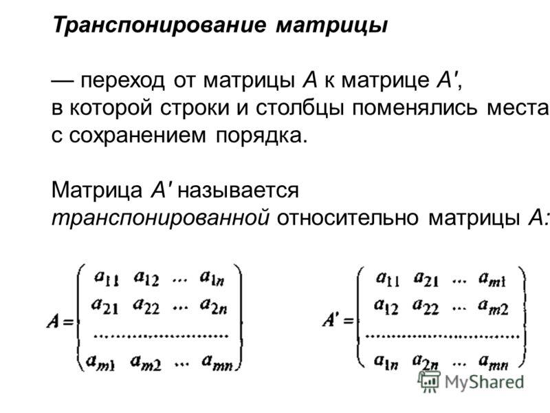 Транспонирование матрицы переход от матрицы А к матрице А', в которой строки и столбцы поменялись местами с сохранением порядка. Матрица А' называется транспонированной относительно матрицы А: