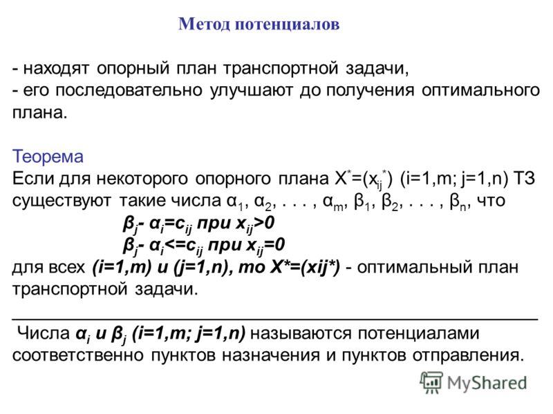 Метод потенциалов - находят опорный план транспортной задачи, - его последовательно улучшают до получения оптимального плана. Теорема Если для некоторого опорного плана X * =(x ij * ) (i=1,m; j=1,n) ТЗ существуют такие числа α 1, α 2,..., α m, β 1, β