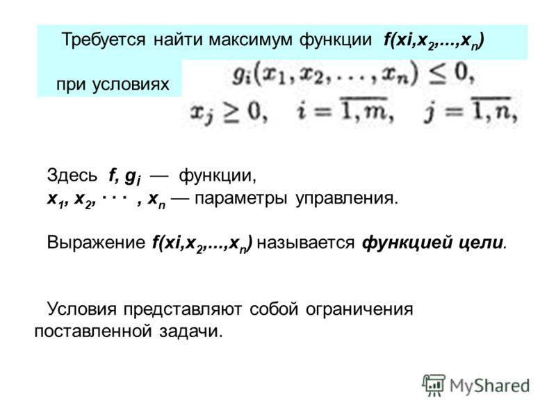 Требуется найти максимум функции f(xi,x 2,...,x n ) при условиях Здесь f, g i функции, x 1, x 2, · · ·, x n параметры управления. Выражение f(xi,x 2,...,x n ) называется функцией цели. Условия представляют собой ограничения поставленной задачи.