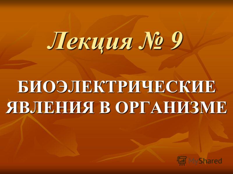 Лекция 9 БИОЭЛЕКТРИЧЕСКИЕ ЯВЛЕНИЯ В ОРГАНИЗМЕ
