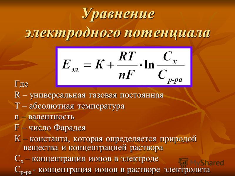 Уравнение электродного потенциала Где R – универсальная газовая постоянная Т – абсолютная температура n – валентность F – число Фарадея К – константа, которая определяется природой вещества и концентрацией раствора С х – концентрация ионов в электрод