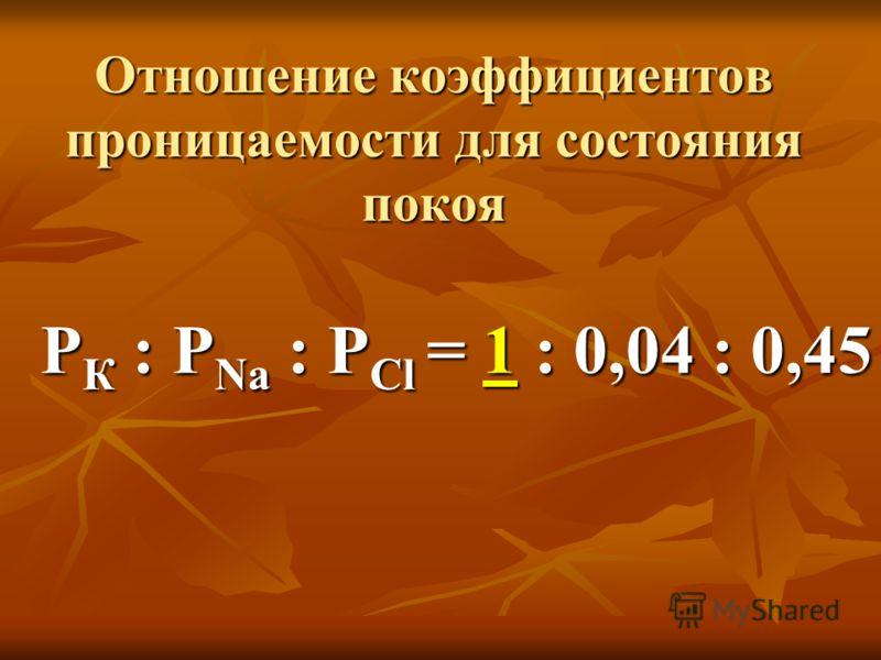 Отношение коэффициентов проницаемости для состояния покоя P К : Р Na : P Cl = 1 : 0,04 : 0,45