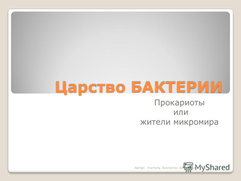 Царство БАКТЕРИИ Прокариоты или жители микромира Автор: Учитель биологии Бабушкина Т.В.