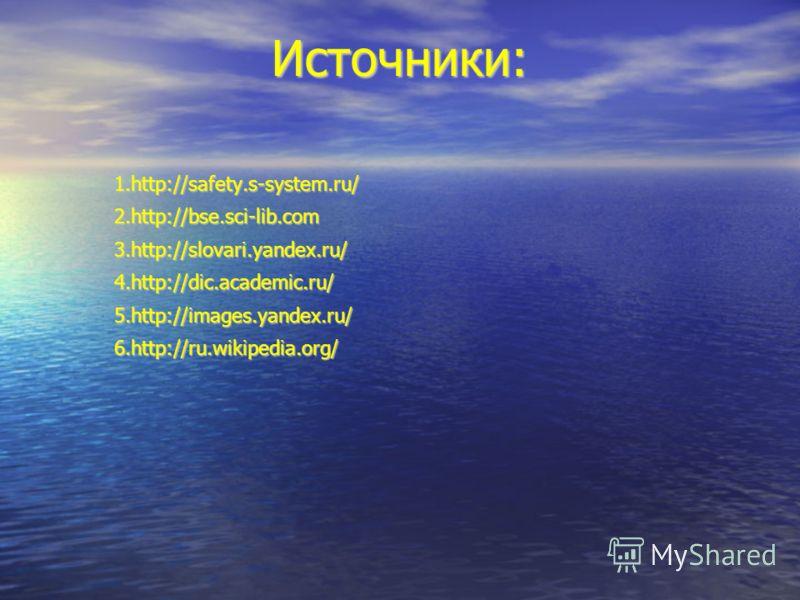 Источники: 1.http://safety.s-system.ru/ 2.http://bse.sci-lib.com3.http://slovari.yandex.ru/4.http://dic.academic.ru/5.http://images.yandex.ru/6.http://ru.wikipedia.org/