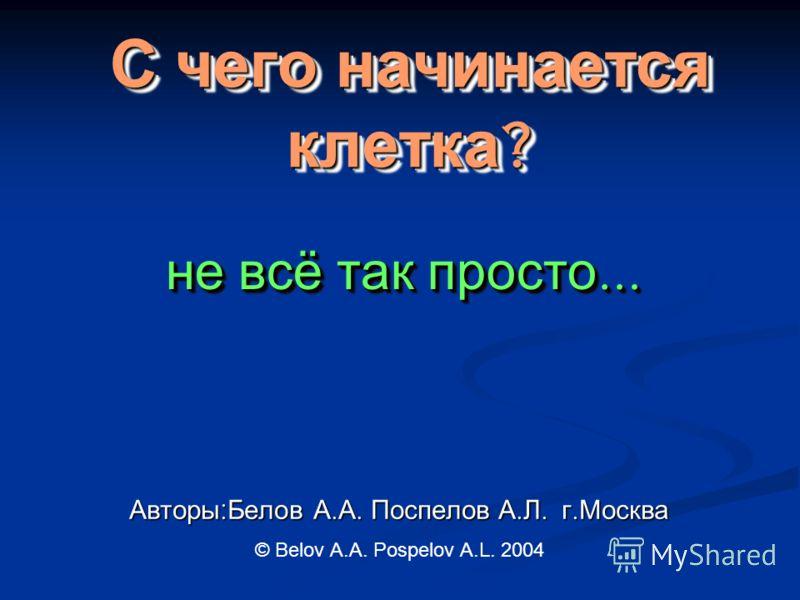 С чего начинается клетка ? С чего начинается клетка? Авторы : Белов А. А. Поспелов А. Л. г. Москва не всё так просто … © Belov A.A. Pospelov A.L. 2004