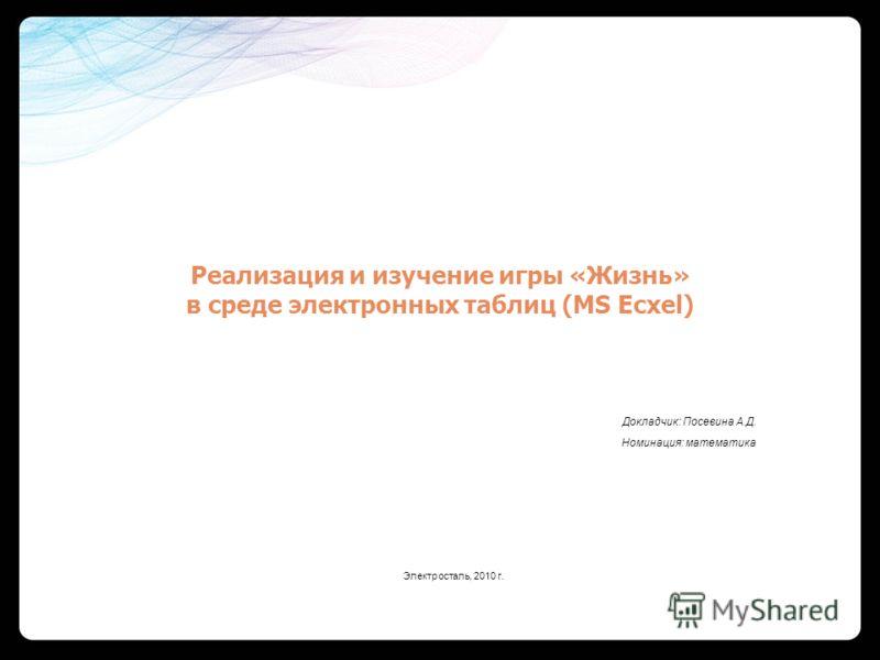 Реализация и изучение игры «Жизнь» в среде электронных таблиц (MS Ecxel) Докладчик: Посевина А.Д. Номинация: математика Электросталь, 2010 г.