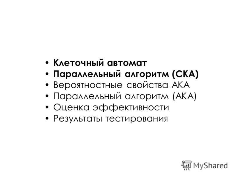 Клеточный автомат Параллельный алгоритм (СКА) Вероятностные свойства АКА Параллельный алгоритм (АКА) Оценка эффективности Результаты тестирования