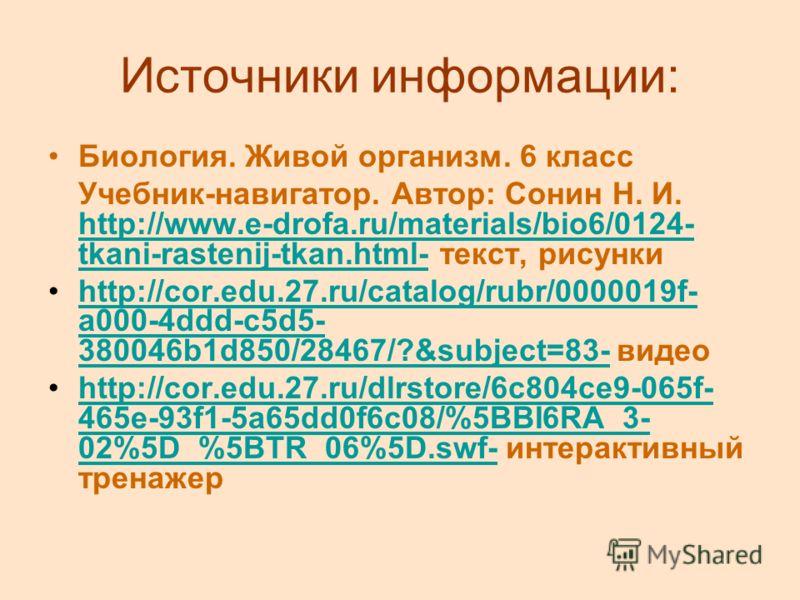 Источники информации: Биология. Живой организм. 6 класс Учебник-навигатор. Автор: Сонин Н. И. http://www.e-drofa.ru/materials/bio6/0124- tkani-rastenij-tkan.html- текст, рисунки http://www.e-drofa.ru/materials/bio6/0124- tkani-rastenij-tkan.html- htt