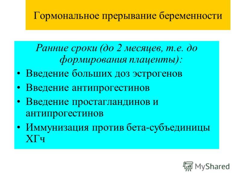 Гормональное прерывание беременности Ранние сроки (до 2 месяцев, т.е. до формирования плаценты): Введение больших доз эстрогенов Введение антипрогестинов Введение простагландинов и антипрогестинов Иммунизация против бета-субъединицы ХГч
