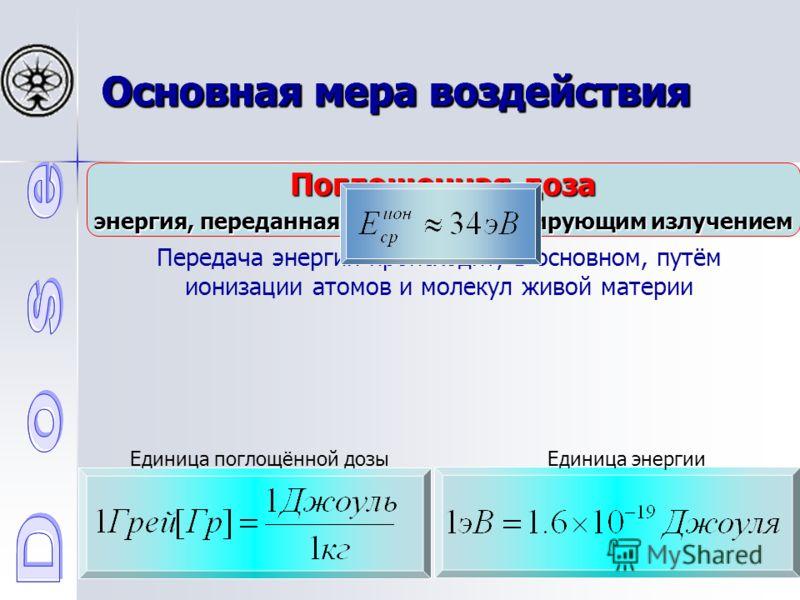 Основная мера воздействия Поглощенная доза энергия, переданная веществу ионизирующим излучением Передача энергии происходит, в основном, путём ионизации атомов и молекул живой материи Единица поглощённой дозы Единица энергии Основная мера воздействия