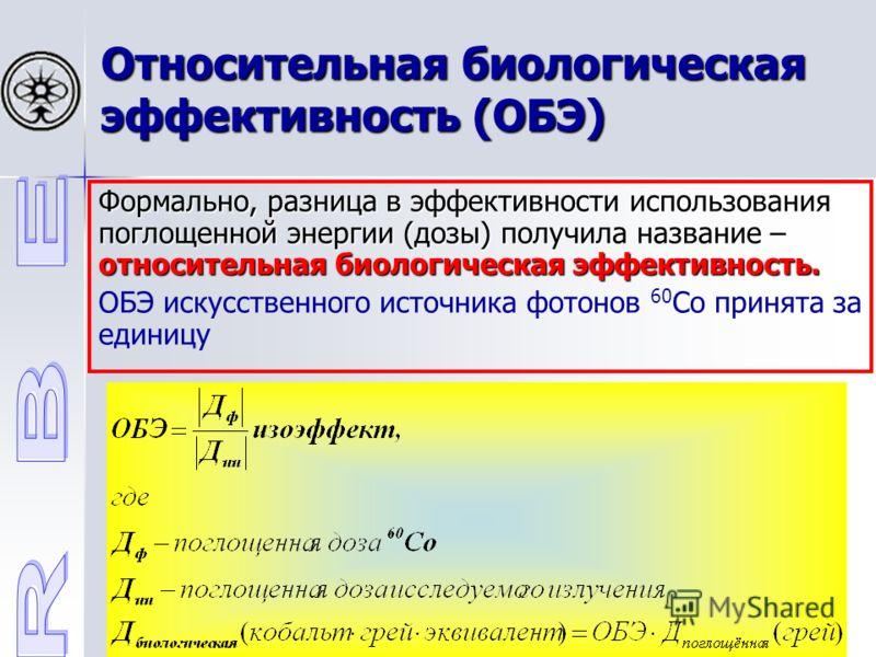 Относительная биологическая эффективность (ОБЭ) Формально, разница в эффективности использования поглощенной энергии (дозы) получила название – относительная биологическая эффективность. ОБЭ искусственного источника фотонов 60 Co принята за единицу
