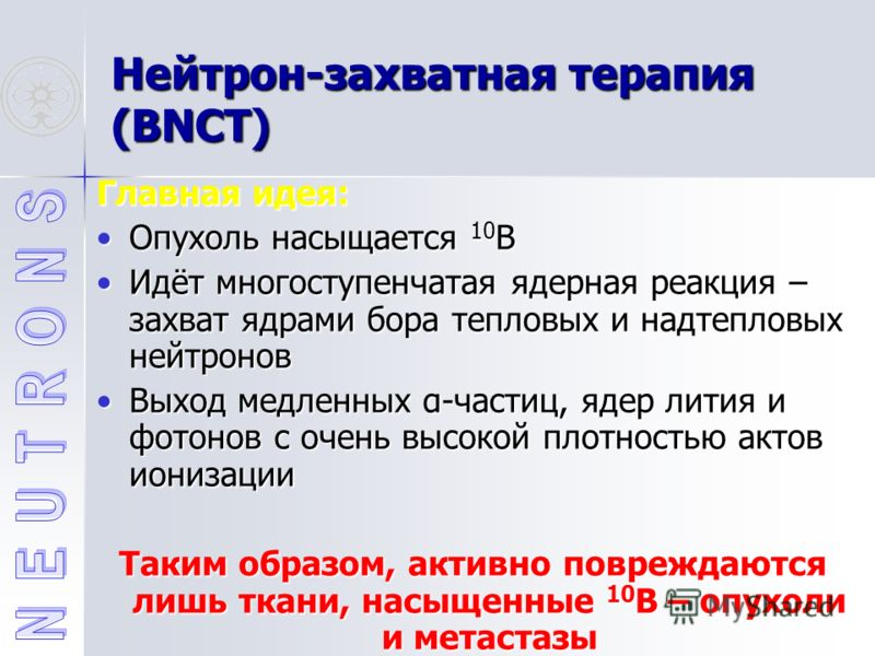 Нейтрон-захватная терапия (BNCT) Главная идея: Опухоль насыщается 10 BОпухоль насыщается 10 B Идёт многоступенчатая ядерная реакция – захват ядрами бора тепловых и надтепловых нейтроновИдёт многоступенчатая ядерная реакция – захват ядрами бора теплов