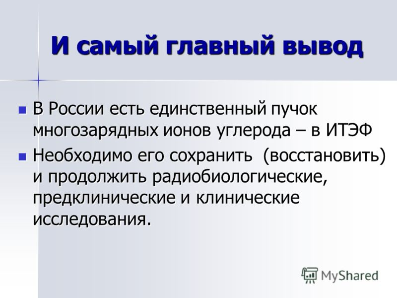 И самый главный вывод В России есть единственный пучок многозарядных ионов углерода – в ИТЭФ В России есть единственный пучок многозарядных ионов углерода – в ИТЭФ Необходимо его сохранить (восстановить) и продолжить радиобиологические, предклиническ