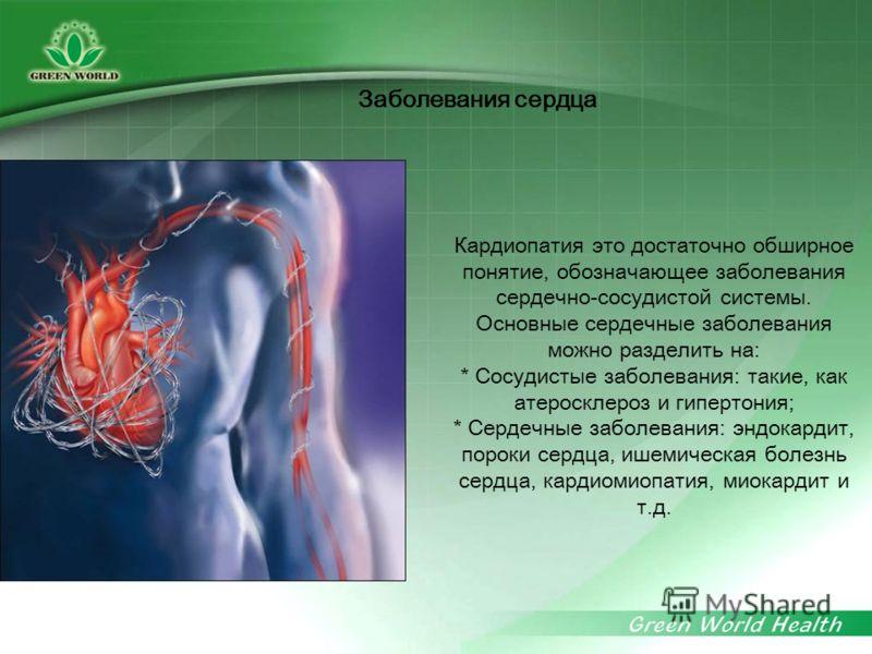 Кардиопатия это достаточно обширное понятие, обозначающее заболевания сердечно-сосудистой системы. Основные сердечные заболевания можно разделить на: * Сосудистые заболевания: такие, как атеросклероз и гипертония; * Сердечные заболевания: эндокардит,