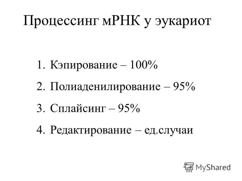 Процессинг мРНК у эукариот 1.Кэпирование – 100% 2.Полиаденилирование – 95% 3.Сплайсинг – 95% 4.Редактирование – ед.случаи