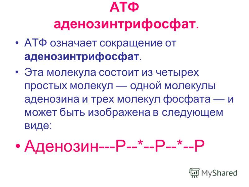 АТФ аденозинтрифосфат. АТФ означает сокращение от аденозинтрифосфат. Эта молекула состоит из четырех простых молекул одной молекулы аденозина и трех молекул фосфата и может быть изображена в следующем виде: Аденозин---Р--*--Р--*--Р