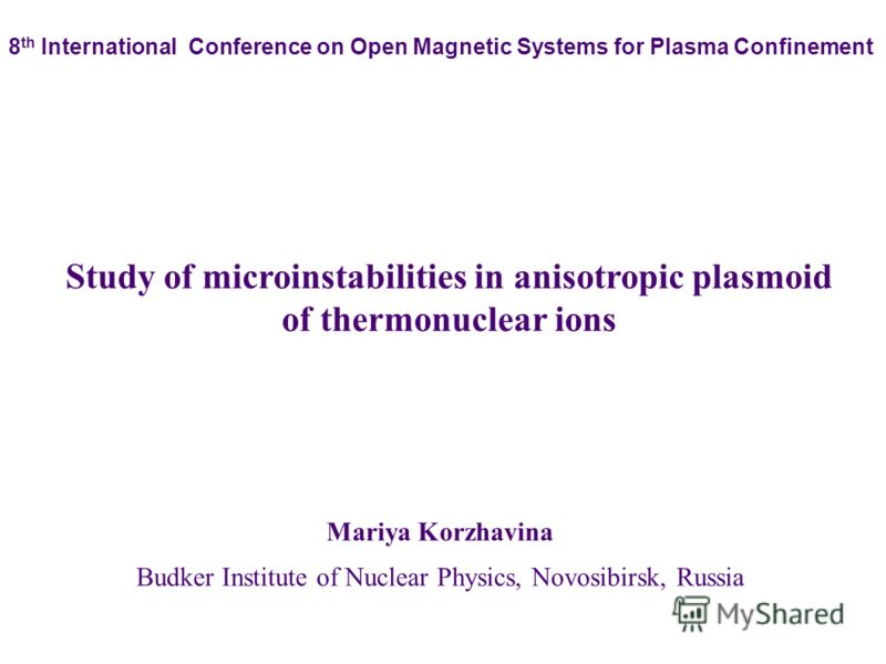 Mariya Korzhavina Budker Institute of Nuclear Physics, Novosibirsk, Russia Study of microinstabilities in anisotropic plasmoid of thermonuclear ions 8 th International Conference on Open Magnetic Systems for Plasma Confinement