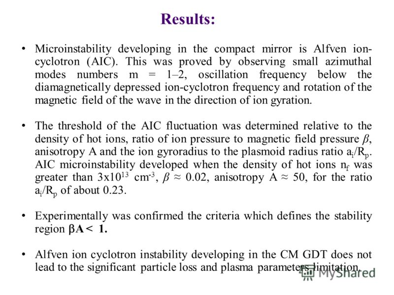 Results: Microinstability developing in the compact mirror is Alfven ion- cyclotron (AIC). This was proved by observing small azimuthal modes numbers m = 1–2, oscillation frequency below the diamagnetically depressed ion-cyclotron frequency and rotat