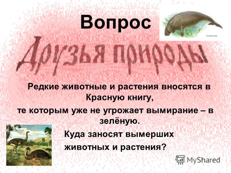 Вопрос Редкие животные и растения вносятся в Красную книгу, те которым уже не угрожает вымирание – в зелёную. Куда заносят вымерших животных и растения?